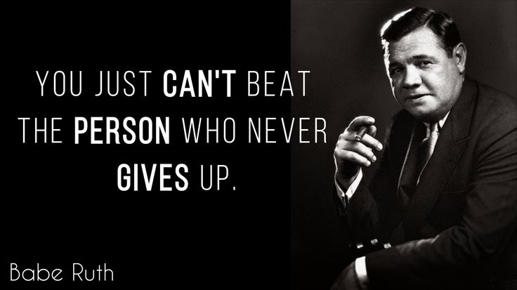 """You just can't beat the person who never gives up."" – Babe Ruth"