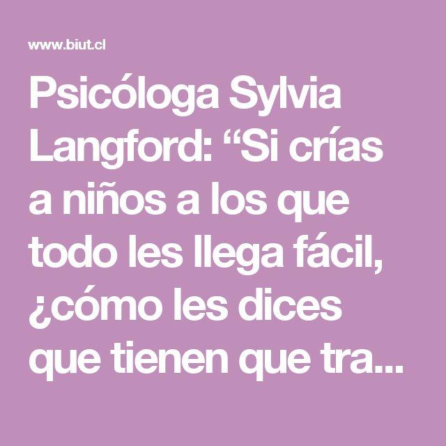 """Psicóloga Sylvia Langford: """"Si crías a niños a los que todo les llega fácil, ¿cómo les dices que tienen que trabajar por lo que quieren en la vida?"""" - Biut.cl"""