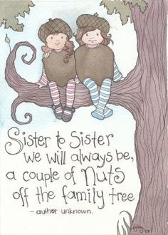"""""""Sister to sister we will always be, a couple of nuts off the family tree"""" @Jessica Kelly Wheeler"""