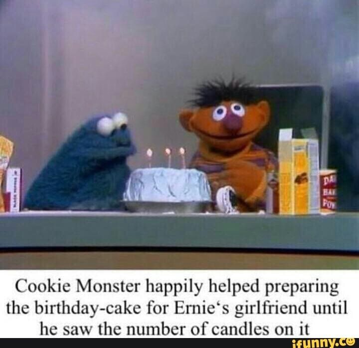 Cookie Monster Happily Helped Preparing The Birthday Cake For Emie S Girlfriend Until He Saw The Number Of Candles On It Ifunny Monster Cookies Funny Memes About Girls Sesame Street