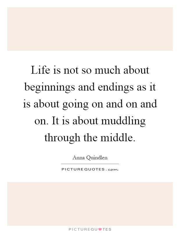 Life is not so much about beginnings and endings as it is about going on and on and on. It is about muddling through the middle. Anna Quindlen quotes on PictureQuotes.com.
