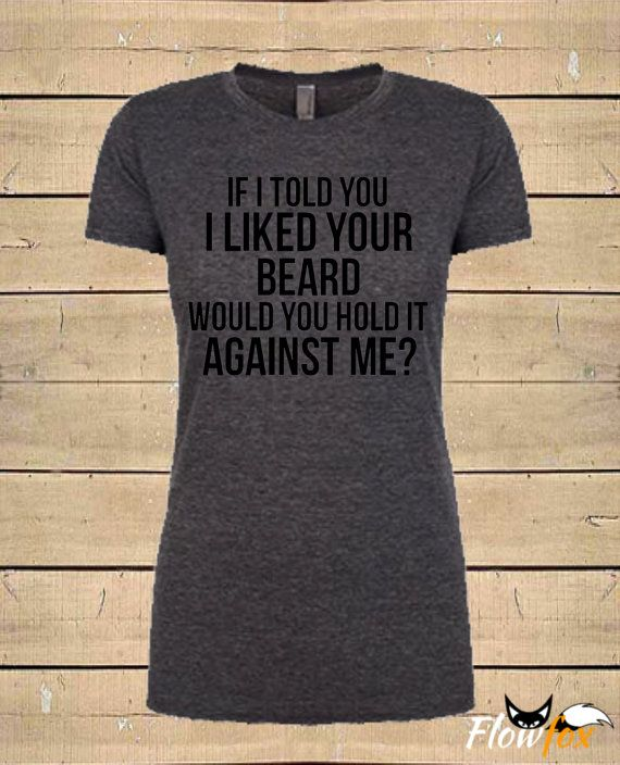 Womens If I Told You I Liked Your Beard Quote by FlowfoxDesigns