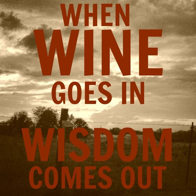 When wine goes in wisdom comes out. http://www.snooth.com/articles/your-favorite-wine-quotes/