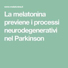 La melatonina previene i processi neurodegenerativi nel Parkinson