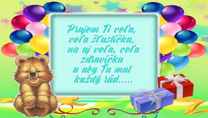 Prajem Ti veľa, veľa šťastíčka, no aj veľa, veľa zdravíčka a aby Ťa mal každý rád.....