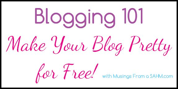 Blogging 101: Making Your Blog Pretty for Free! blog design blog graphics from Musings From a SAHM