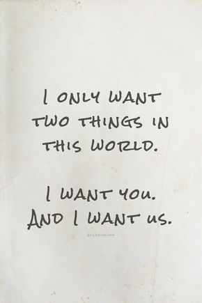 """I only want two things in this world. I want you and I want us."""