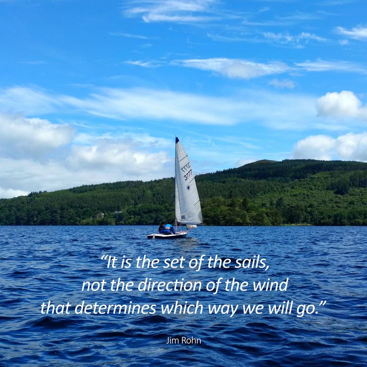 """""""It is the set of the sails, not the direction of the wind that determines which way we will go."""" Jim Rohn"""