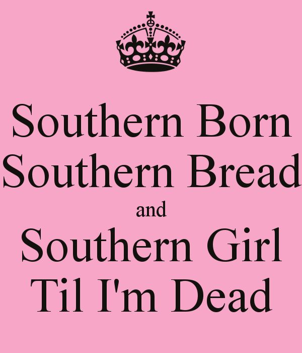 Southern Girls | Southern Born Southern Bread and Southern Girl Til I'm Dead -