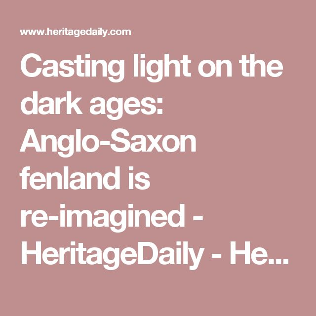 Casting light on the dark ages: Anglo-Saxon fenland is re-imagined - HeritageDaily - Heritage & Archaeology News