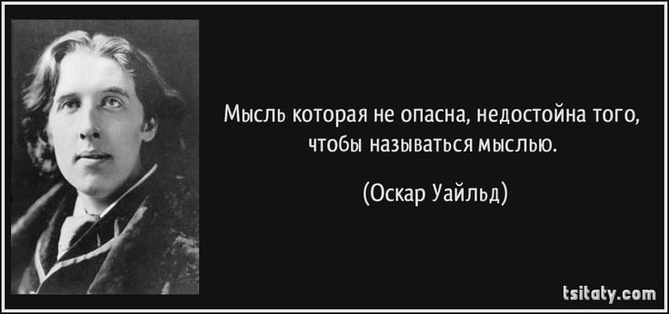 Мысль которая не опасна, недостойна того, чтобы называться мыслью. (Оскар Уайльд)ОскарУайльд