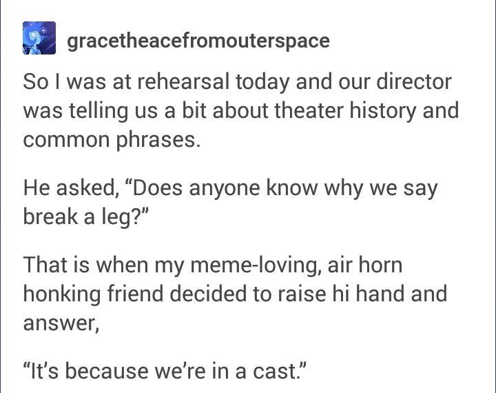 "Lol no, it's because theatres used to have several different acts back stage waiting to go on if something went wrong. They didn't have enough money to pay every act, so you were only paid if you performed. The term ""break a leg"" was used to wish people to go on (breaking the leg of the stage by entering) & get paid. It eventually became used to wish someone good luck."