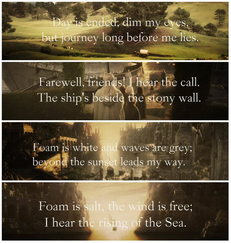 Bilbo's Last Song: Farewell, friends! The sails are set,  the wind is east, the moorings fret.  Shadows long before me lie,  beneath the ever-bending sky,  but islands lie behind the Sun  that I shall raise ere all is done;  lands there are to west of West,  where night is quiet and sleep is rest.