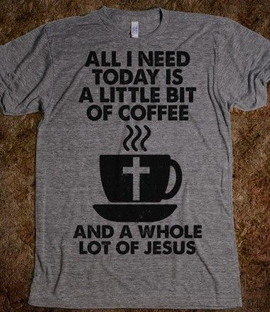 Little Bit Of Coffee, Whole Lot Of Jesus - we need this shirt.