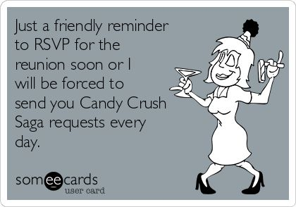Just a friendly reminder to RSVP for the reunion soon or I will be forced to send you Candy Crush Saga requests every day.