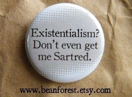 """existentialism don't even get me Sartred - philosophy gift 1.25"""" badge magnet jean paul sartre friedrich nietzsche the stranger albert camus by beanforest on Etsy https://www.etsy.com/listing/62554383/existentialism-dont-even-get-me-sartred"""