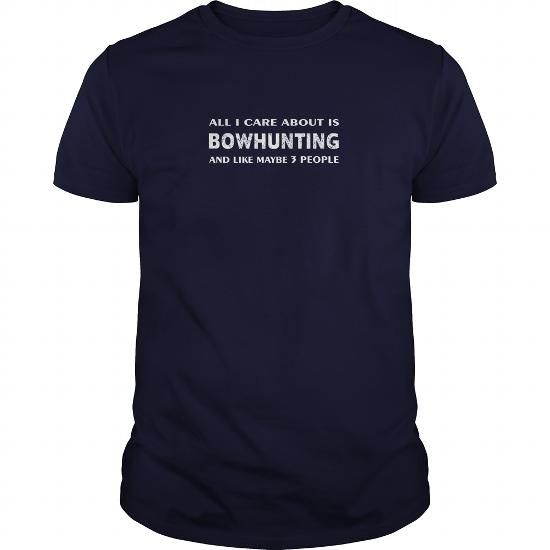 Awesome Tee Bowhunting T-shirt - All I care about is Bowhunting and line maybe 3 people T-Shirts #tee #tshirt #named tshirt #hobbie tshirts # Bowhunting