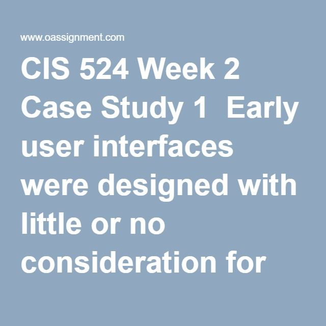 CIS 524 Week 2 Case Study 1  Early user interfaces were designed with little or no consideration for the end user. This was largely due to technical and hardware limitations. The poor interface design required a specific skill set for users and limited the mass appeal of computers. Modern interfaces are much more user friendly. Theo Mandel wrote about the five (5) golden rules of interface design. Write a four to five (4-5) page paper in which you: 1. Describe three (3) interfaces you…