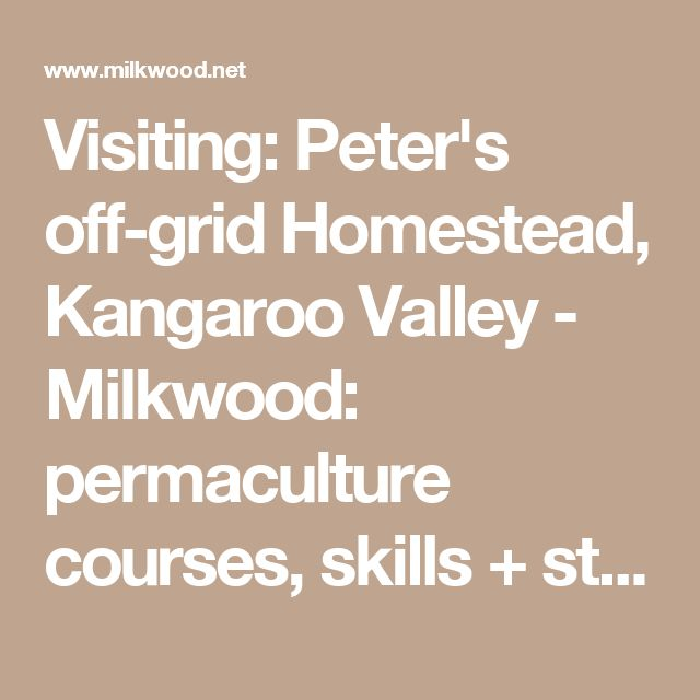 Visiting: Peter's off-grid Homestead, Kangaroo Valley - Milkwood: permaculture courses, skills + stories