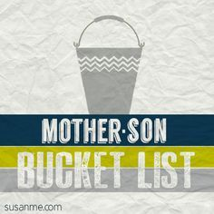 Mother-Son Bucket List... would be fun to make a shorter one each year on New Year's Eve of that year's mom-son bucket list items!