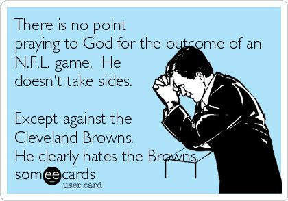 There is no point praying to God for the outcome of an N.F.L. game. He doesn't take sides. Except against the Cleveland Browns. He clearly hates the Browns.