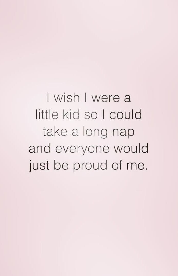 I wish I were a little kid so I could take a long nap and everyone would be prou…