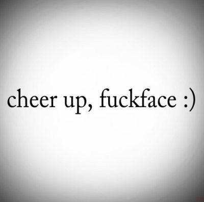 cheer up, fuckface :) this is fantastic! Haha