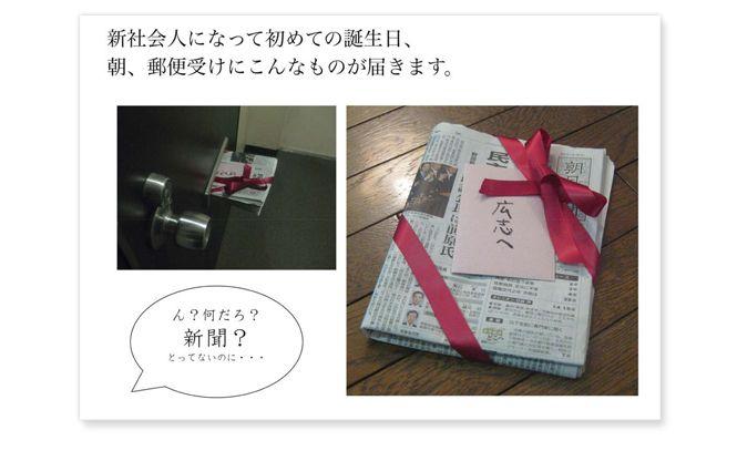 朝日新聞を「新社会人になった子どもへの最後の贈り物」と位置づけ、社会に出て最初の誕生日に、「親からの手紙」「生まれた日の新聞」「最新の新聞」が届く、という企画。