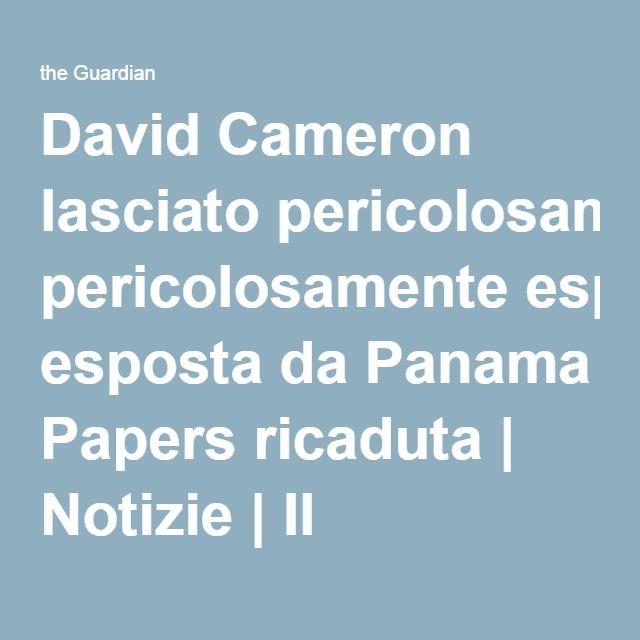 David Cameron lasciato pericolosamente esposta da Panama Papers ricaduta   Notizie   Il guardiano