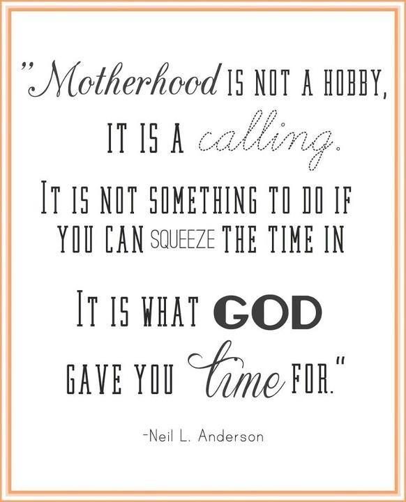 Motherhood ... is what God gave you time for.  -Elder Neil L. Anderson