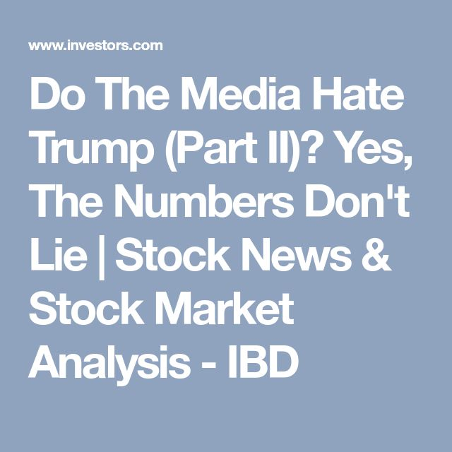 Do The Media Hate Trump (Part II)? Yes, The Numbers Don't Lie |  Stock News & Stock Market Analysis - IBD