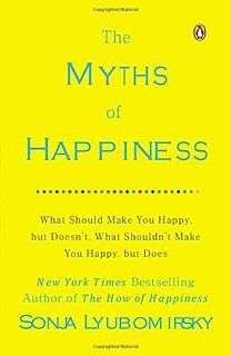 The Myths of Happiness: What Should Make You Happy, but Doesn't, What Shouldn't Make You Happy, but Does
