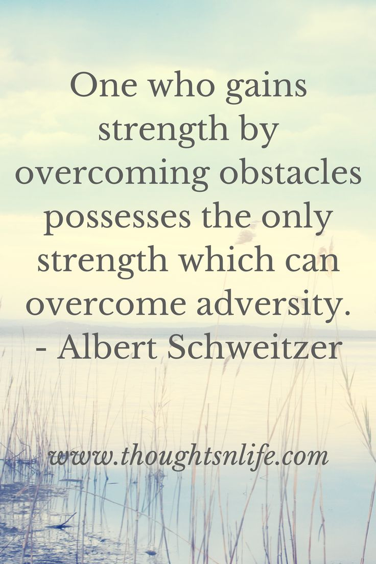 best ideas about overcoming adversity adversity one who gains strength by overcoming obstacles possesses the only strength which can overcome adversity albert schweitzer