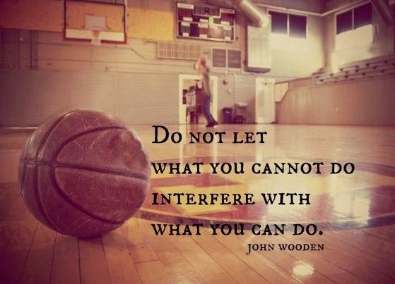 Do not let what you cannot do interfere with what you can do. John Wooden