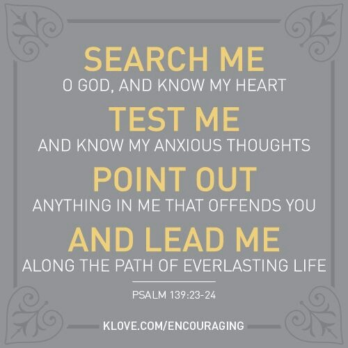 "Psalm 139:23-24 ""Search me, O God, and know my heart: try me, and know my thoughts: And see if there be any wicked way in me, and lead me in the way everlasting."