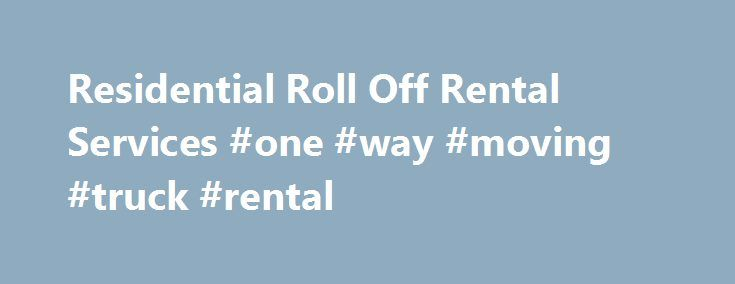 Residential Roll Off Rental Services #one #way #moving #truck #rental http://rental.remmont.com/residential-roll-off-rental-services-one-way-moving-truck-rental/  #dumpster rental # Residential Roll Off Services Residential Roll Off Services – same day service for Baltimore, MD, Washington D.C. and Northern Virginia – Renovation and Junk Removal Projects for any residential need. All Dumpster Prices include the allotted weight, delivery and pick up charges! 14 Day Dumpster Rentals – The…
