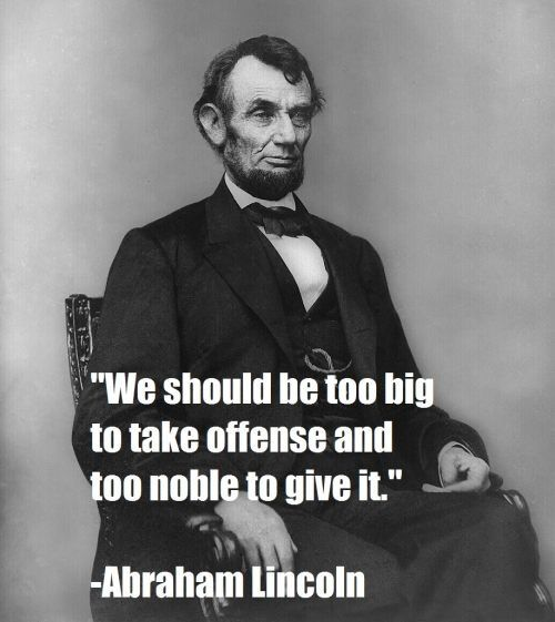 """We should be too big to take offense and too noble to give it"" Abraham Lincoln"