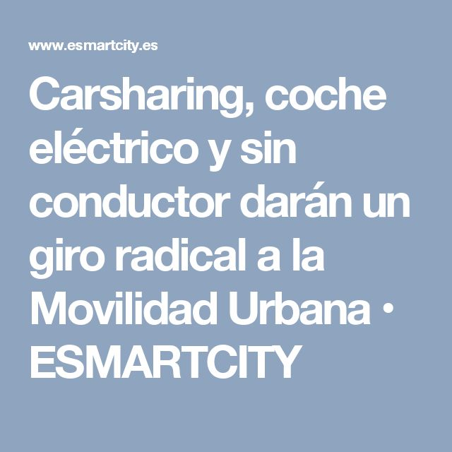 Carsharing, coche eléctrico y sin conductor darán un giro radical a la Movilidad Urbana • ESMARTCITY