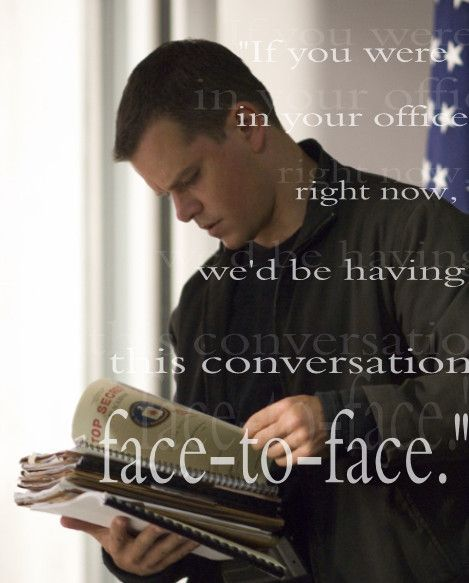 Jason Bourne - Matt Damon If you were in your office right now, we'd be having this conversation face-to-face.