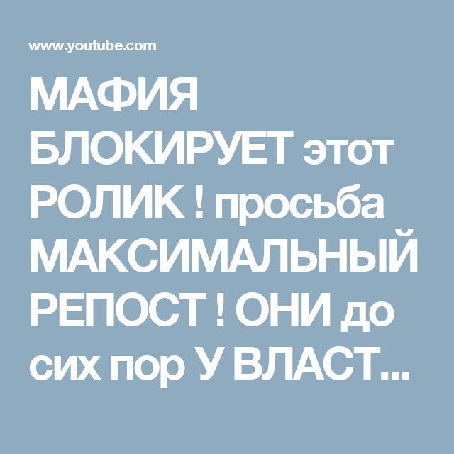 МАФИЯ БЛОКИРУЕТ этот РОЛИК !   просьба МАКСИМАЛЬНЫЙ РЕПОСТ ! ОНИ до сих пор У ВЛАСТИ ! - YouTube