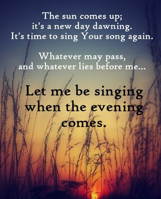 The sun comes up; it's a new day dawning, It's time to sing your song again. Whatever may pass, and whatever lies before me... Let me be singing when the evening comes - 10000 Reasons (Bless the Lord)