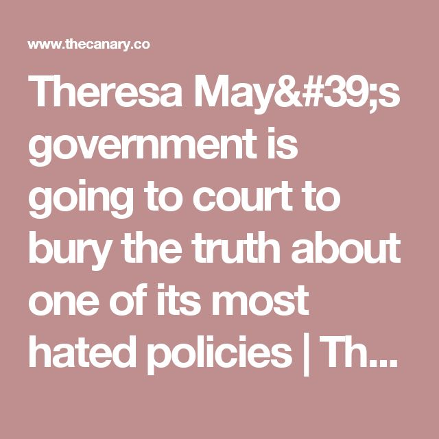 Theresa May's government is going to court to bury the truth about one of its most hated policies | The Canary