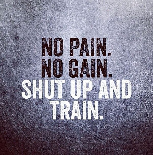 No pain, no gain. Shut up and train.