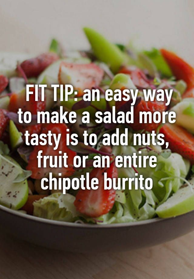 FIT TIP: an easy way to make a salad more tasty is to add nuts, fruit or an entire chipotle burrito