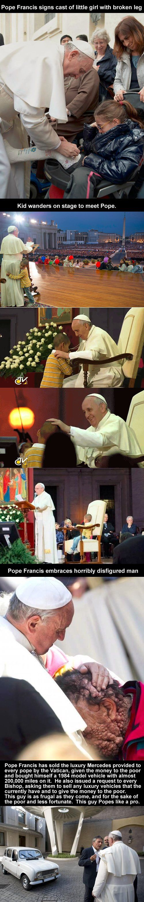 I'm not even Catholic and this guy is my hero.Pope Francis signs cast of little girl with broken leg; Kid wanders on stage to meet Pope; Pope Francis embraces horribly disfigured man.
