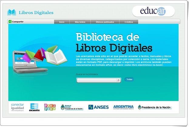 """""""Biblioteca de Libros Digitales"""", de educ.ar, es una biblioteca online promovida por las autoridades educativas argentinas en la que aparecen todo tipo de textos, prevaleciendo los libros de texto, didácticos y pedagógicos, aunque también tienen su lugar obras de la literatura argentina y universal."""