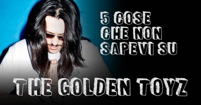 5 COSE CHE NON SAPEVI SU THE GOLDEN TOYZ