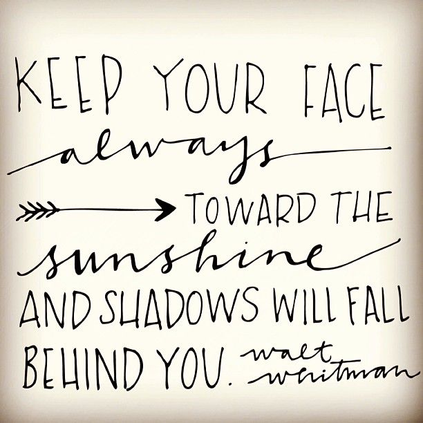 Keep your face always toward the sunshine