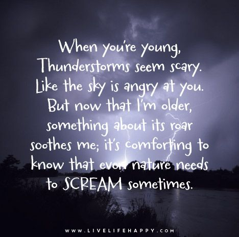 When you're young, thunderstorms seem scary. Like the sky is angry at you. But now that I'm older, something about its roar soothes me; it's comforting to know that even nature needs to scream sometimes.