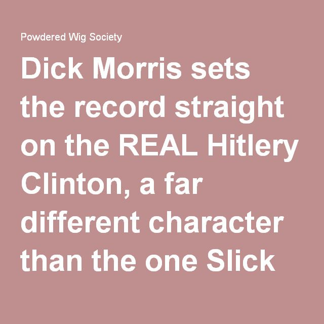 Dick Morris sets the record straight on the REAL Hitlery Clinton, a far different character than the one Slick Willie and Hitlery's handlers want you to see